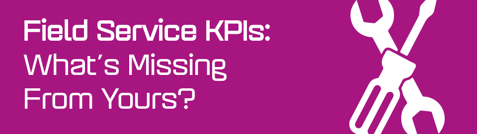 Field Service KPIs: What's Missing From Yours?
