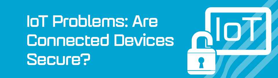 IoT Problems: Are Connected Devices Secure?