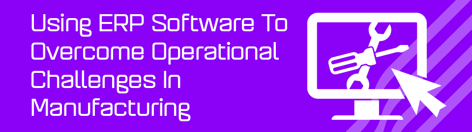 Using ERP Software To Overcome Operational Challenges In Manufacturing