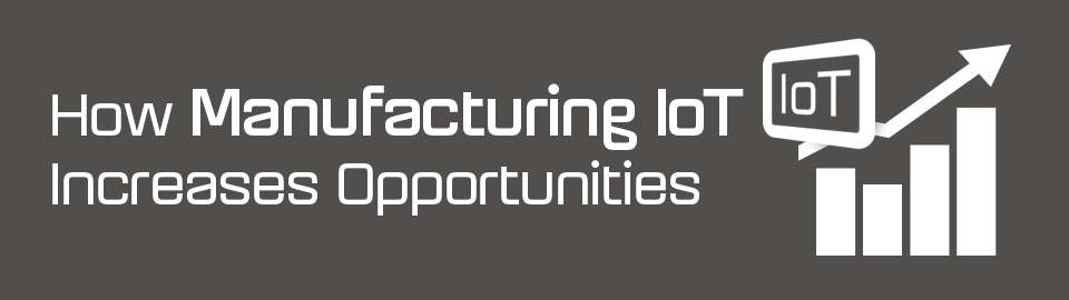 How manufacturing IoT increases opportunities