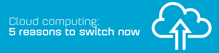 Cloud computing: 5 reasons to switch now