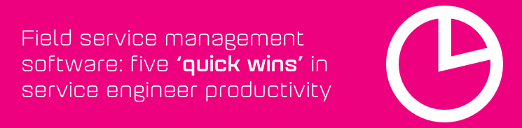 Field service management software: Five quick wins in service engineer productivity