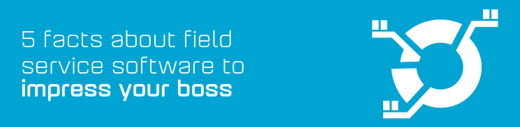 5 facts about field service software guaranteed to impress your boss