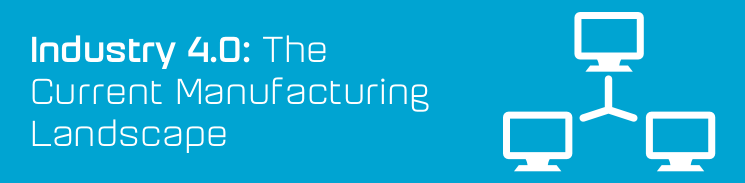Industry 4.0: The current manufacturing landscape
