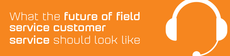 What the future of field service customer service should look like