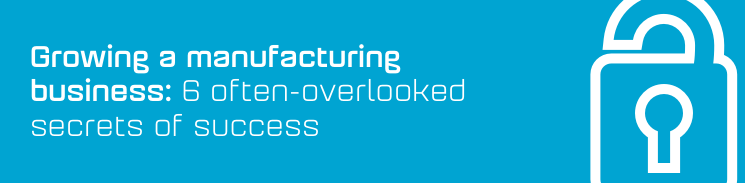 Growing a manufacturing business: 6 often-overlooked secrets of success