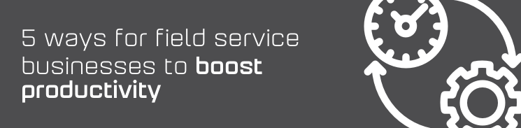 5 ways for field service businesses to boost productivity