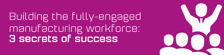 Building the fully-engaged manufacturing workforce