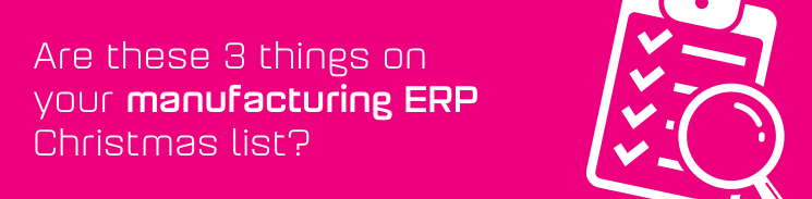 Are these 3 things on your manufacturing ERP Christmas list?