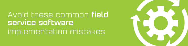 Avoid these common field service software implementation mistakes