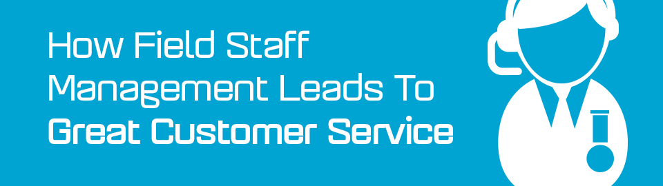 How field staff management leads to great customer service