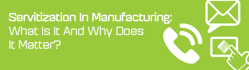 Servitization in manufacturing: What is it and why does it matter?
